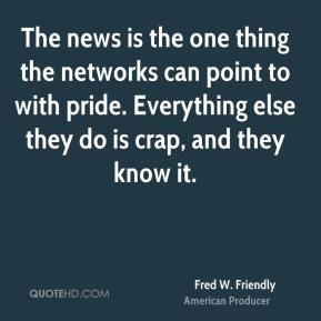 Fred W. Friendly - The news is the one thing the networks can point to with pride. Everything else they do is crap, and they know it.