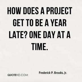 Frederick P. Brooks, Jr. - How does a project get to be a year late? One day at a time.