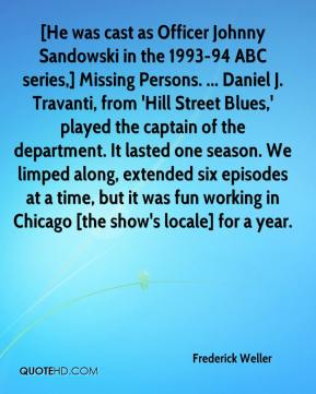 Frederick Weller - [He was cast as Officer Johnny Sandowski in the 1993-94 ABC series,] Missing Persons. ... Daniel J. Travanti, from 'Hill Street Blues,' played the captain of the department. It lasted one season. We limped along, extended six episodes at a time, but it was fun working in Chicago [the show's locale] for a year.