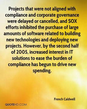 French Caldwell - Projects that were not aligned with compliance and corporate governance were delayed or cancelled, and SOX efforts inhibited the purchase of large amounts of software related to building new technologies and deploying new projects. However, by the second half of 2005, increased interest in IT solutions to ease the burden of compliance has begun to drive new spending.
