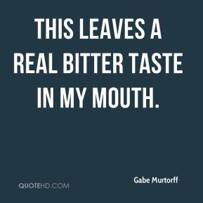 Gabe Murtorff - This leaves a real bitter taste in my mouth.