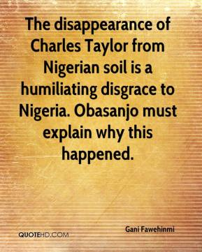 The disappearance of Charles Taylor from Nigerian soil is a humiliating disgrace to Nigeria. Obasanjo must explain why this happened.
