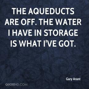 Gary Arant - The aqueducts are off. The water I have in storage is what I've got.