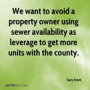 Gary Arant - We want to avoid a property owner using sewer availability as leverage to get more units with the county.
