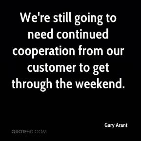 Gary Arant - We're still going to need continued cooperation from our customer to get through the weekend.
