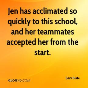 Gary Blate - Jen has acclimated so quickly to this school, and her teammates accepted her from the start.