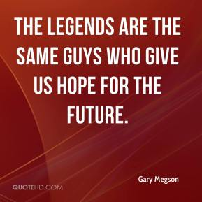 Gary Megson - The legends are the same guys who give us hope for the future.
