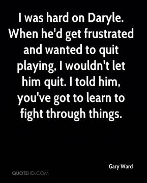 Gary Ward - I was hard on Daryle. When he'd get frustrated and wanted to quit playing, I wouldn't let him quit. I told him, you've got to learn to fight through things.