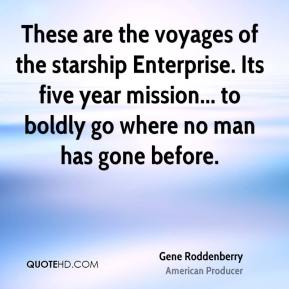 Gene Roddenberry - These are the voyages of the starship Enterprise. Its five year mission... to boldly go where no man has gone before.