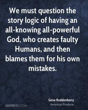 Gene Roddenberry - We must question the story logic of having an all-knowing all-powerful God, who creates faulty Humans, and then blames them for his own mistakes.