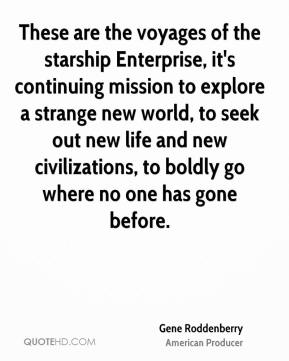 Gene Roddenberry - These are the voyages of the starship Enterprise, it's continuing mission to explore a strange new world, to seek out new life and new civilizations, to boldly go where no one has gone before.