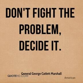 General George Catlett Marshall - Don't fight the problem, decide it.