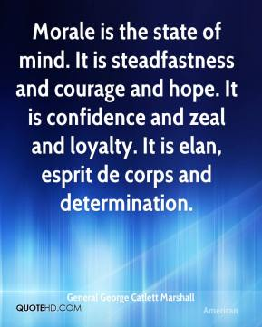 General George Catlett Marshall - Morale is the state of mind. It is steadfastness and courage and hope. It is confidence and zeal and loyalty. It is elan, esprit de corps and determination.