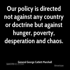 General George Catlett Marshall - Our policy is directed not against any country or doctrine but against hunger, poverty, desperation and chaos.
