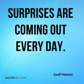 Geoff Peterson - Surprises are coming out every day.