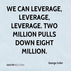 George Cofer - We can leverage, leverage, leverage. Two million pulls down eight million.