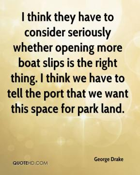 George Drake - I think they have to consider seriously whether opening more boat slips is the right thing. I think we have to tell the port that we want this space for park land.