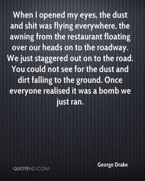 George Drake - When I opened my eyes, the dust and shit was flying everywhere, the awning from the restaurant floating over our heads on to the roadway. We just staggered out on to the road. You could not see for the dust and dirt falling to the ground. Once everyone realised it was a bomb we just ran.