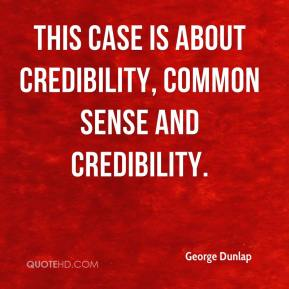 George Dunlap - This case is about credibility, common sense and credibility.