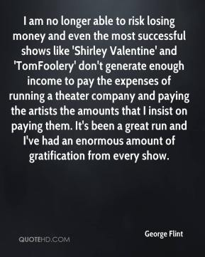 George Flint - I am no longer able to risk losing money and even the most successful shows like 'Shirley Valentine' and 'TomFoolery' don't generate enough income to pay the expenses of running a theater company and paying the artists the amounts that I insist on paying them. It's been a great run and I've had an enormous amount of gratification from every show.