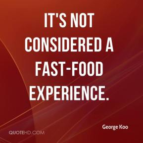 George Koo - It's not considered a fast-food experience.