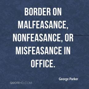 George Parker - border on malfeasance, nonfeasance, or misfeasance in office.