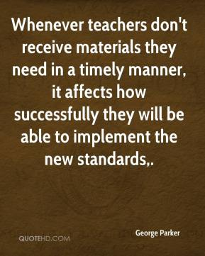 George Parker - Whenever teachers don't receive materials they need in a timely manner, it affects how successfully they will be able to implement the new standards.