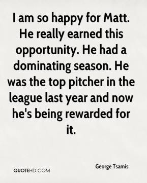 George Tsamis - I am so happy for Matt. He really earned this opportunity. He had a dominating season. He was the top pitcher in the league last year and now he's being rewarded for it.