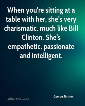George Zimmer - When you're sitting at a table with her, she's very charismatic, much like Bill Clinton. She's empathetic, passionate and intelligent.