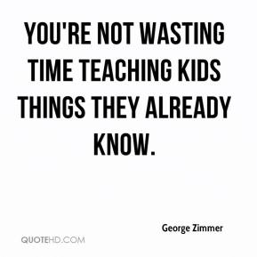 George Zimmer - You're not wasting time teaching kids things they already know.