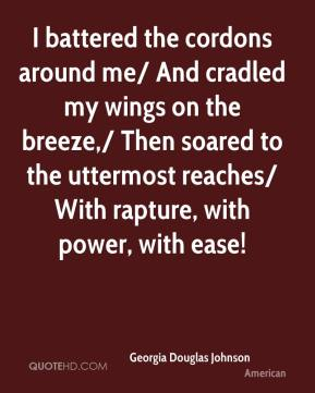 Georgia Douglas Johnson - I battered the cordons around me/ And cradled my wings on the breeze,/ Then soared to the uttermost reaches/ With rapture, with power, with ease!