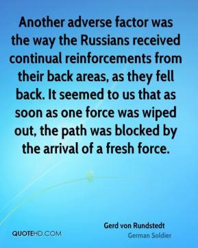 Gerd von Rundstedt - Another adverse factor was the way the Russians received continual reinforcements from their back areas, as they fell back. It seemed to us that as soon as one force was wiped out, the path was blocked by the arrival of a fresh force.