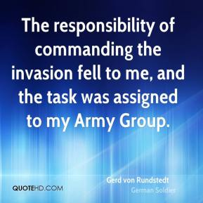 Gerd von Rundstedt - The responsibility of commanding the invasion fell to me, and the task was assigned to my Army Group.