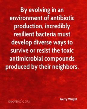 Gerry Wright - By evolving in an environment of antibiotic production, incredibly resilient bacteria must develop diverse ways to survive or resist the toxic antimicrobial compounds produced by their neighbors.