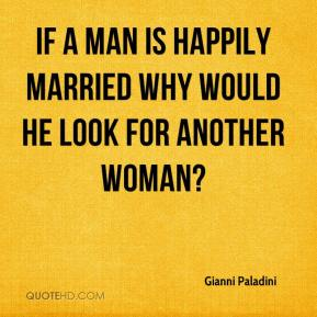 Gianni Paladini - If a man is happily married why would he look for another woman?