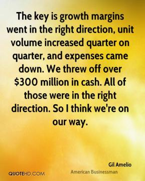 Gil Amelio - The key is growth margins went in the right direction, unit volume increased quarter on quarter, and expenses came down. We threw off over $300 million in cash. All of those were in the right direction. So I think we're on our way.