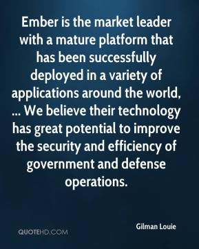 Gilman Louie - Ember is the market leader with a mature platform that has been successfully deployed in a variety of applications around the world, ... We believe their technology has great potential to improve the security and efficiency of government and defense operations.