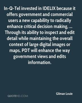 Gilman Louie - In-Q-Tel invested in IDELIX because it offers government and commercial users a new capability to radically enhance critical decision making, ... Through its ability to inspect and edit detail while maintaining the overall context of large digital images or maps, PDT will enhance the way government views and edits information.