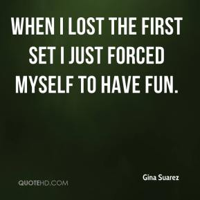 Gina Suarez - When I lost the first set I just forced myself to have fun.