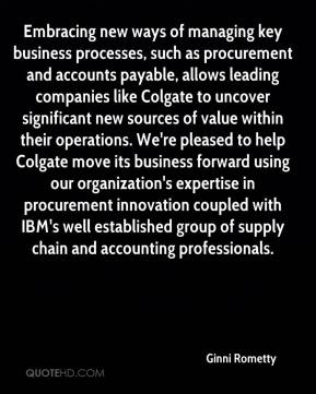 Ginni Rometty - Embracing new ways of managing key business processes, such as procurement and accounts payable, allows leading companies like Colgate to uncover significant new sources of value within their operations. We're pleased to help Colgate move its business forward using our organization's expertise in procurement innovation coupled with IBM's well established group of supply chain and accounting professionals.