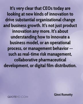 Ginni Rometty - It's very clear that CEOs today are looking at new kinds of innovation to drive substantial organizational change and business growth. It's not just product innovation any more. It's about understanding how to innovate a business model, or an operational process, or management behavior -- such as real-time risk management, collaborative pharmaceutical development, or digital film distribution.