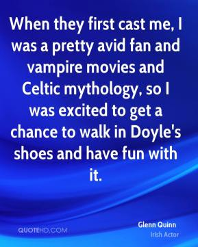 Glenn Quinn - When they first cast me, I was a pretty avid fan and vampire movies and Celtic mythology, so I was excited to get a chance to walk in Doyle's shoes and have fun with it.