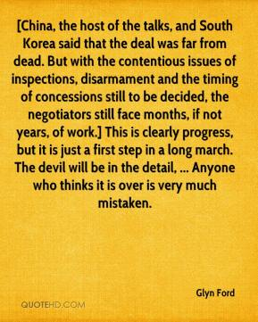 Glyn Ford - [China, the host of the talks, and South Korea said that the deal was far from dead. But with the contentious issues of inspections, disarmament and the timing of concessions still to be decided, the negotiators still face months, if not years, of work.] This is clearly progress, but it is just a first step in a long march. The devil will be in the detail, ... Anyone who thinks it is over is very much mistaken.