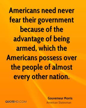 Gouverneur Morris - Americans need never fear their government because of the advantage of being armed, which the Americans possess over the people of almost every other nation.