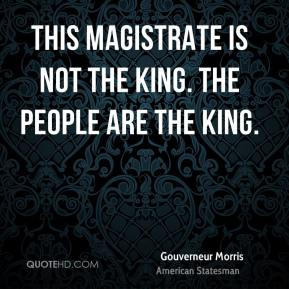 This magistrate is not the king. The people are the king.