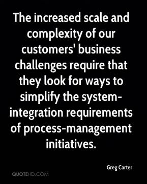 Greg Carter - The increased scale and complexity of our customers' business challenges require that they look for ways to simplify the system-integration requirements of process-management initiatives.