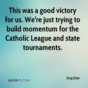 Greg Esler - This was a good victory for us. We're just trying to build momentum for the Catholic League and state tournaments.