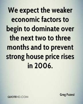 Greg Fuzesi - We expect the weaker economic factors to begin to dominate over the next two to three months and to prevent strong house price rises in 2006.