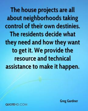 Greg Gardner - The house projects are all about neighborhoods taking control of their own destinies. The residents decide what they need and how they want to get it. We provide the resource and technical assistance to make it happen.