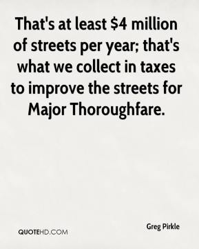Greg Pirkle - That's at least $4 million of streets per year; that's what we collect in taxes to improve the streets for Major Thoroughfare.